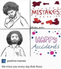 We miss you, Bob. :o(: MISTAKES  Chidden.garden  HAPP  positive-memes  We miss you every day Bob Ross We miss you, Bob. :o(
