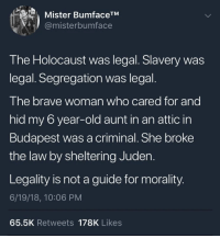 Legality != Morality: Mister BumfaceTM  @misterbumface  I he Holocaust was legal. Slavery was  legal. Segregation was legal.  The brave woman who cared for and  hid my 6 year-old aunt in an attic in  Budapest was a criminal. She broke  the law by sheltering Juden.  Legality is not a guide for morality.  6/19/18, 10:06 PM  65.5K Retweets 178K Likes Legality != Morality