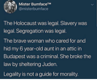 Memes, Brave, and Holocaust: Mister BumfaceTM  @misterbumface  The Holocaust was legal. Slavery was  legal. Segregation was legal  I he brave woman who cared for and  hid my 6 year-old aunt in an attic in  Budapest was a criminal. She broke the  law by sheltering Juden.  Legality is not a guide for morality.