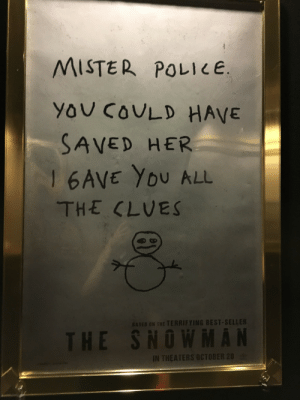 Police, Target, and Tumblr: MISTER POLICE.  YOU COvLD HAVE  SAVED HER  THE CLVES  BASEO ON THE TERRIFYING BEST-SELLER  HE SNOWMAN  IN THEATERS OCTOBER 20 brood-mother:  pyropes: I had to do a theater check and silently lost my mind over this poster.