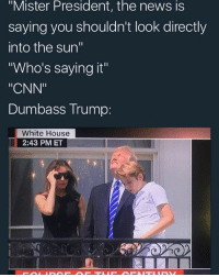 """cnn.com, Fake, and Memes: """"Mister President, the news is  saying you shouldn't look directly  into the sun""""  Who's saying it""""  """"CNN""""  Dumbass Trump:  White House  2:43 PMET fake news ya dig🐶"""