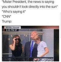 """cnn.com, Memes, and News: """"Mister President, the news is saying  you shouldn't look directly into the sun""""  """"Who's saying it""""  """"CNN""""  Trump:  White House  2:43 PM ET"""