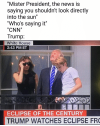 """cnn.com, Memes, and News: """"Mister President, the news is  saying you shouldn't look directly  into the sun""""  """"Who's saying it""""  CNN""""  Trump:  White House  2:43 PM ET  ECLIPSE OF THE CENTURY  TRUMP WATCHES ECLIPSE FR  1 😂 (tw historicalmemes) 