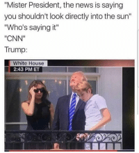 """cnn.com, Memes, and News: """"Mister President, the news is saying  you shouldn't look directly into the sun""""  """"Who's saying it""""  """"CNN""""  Trump:  White House  2:43 PMET Savage ---------- Check out our store DrunkAmerica.com ---------- Follow our pages! 🇺🇸 @drunkamerica @ragingpatriots ---------- conservative republican maga presidentrump makeamericagreatagain nobama trumptrain trump2017 saturdaysarefortheboy merica usa military supportourtroops thinblueline backtheblue"""