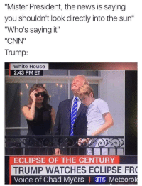 """cnn.com, News, and White House: """"Mister President, the news is saying  you shouldn't look directly into the sun""""  """"Who's saying it""""  """"CNN""""  Trump:  White House  2:43 PM ET  ECLIPSE OF THE CENTURY  TRUMP WATCHES ECLIPSE FR  Voice of Chad Myers ams Meteorol"""