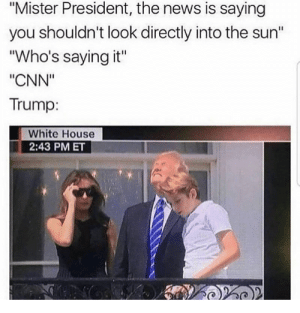 "cnn.com, Memes, and News: ""Mister President, the news is saying  you shouldn't look directly into the sun""  ""Who's saying it""  ""CNN""  Trump:  White House  2:43 PM ET *Builds UV protective wall in the sky* via /r/memes https://ift.tt/2FpUgxz"