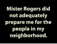 Dank, 🤖, and Mister Rogers: Mister Rogers did  not adequately  prepare me for the  people in m  neighborhood.