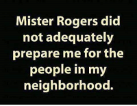 Ass, Dank, and Roger: Mister Rogers did  not adequately  prepare me for the  people in my  neighborhood. He sure the hell didn't!!!!  You Silly Ass