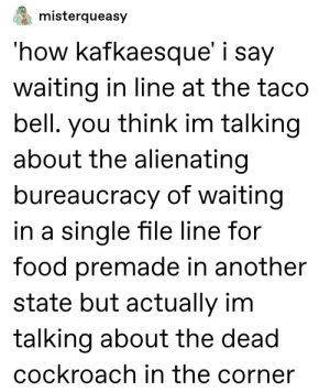 How Kafkaesque: misterqueasy  'how kafkaesque' i say  waiting in line at the taco  bell. you think im talking  about the alienating  bureaucracy of waiting  in a single file line for  food premade in another  state but actually im  talking about the dead  cockroach in the corner How Kafkaesque