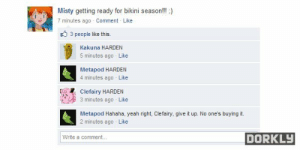 CleFAIRY. Hah. Gaaaayyyy. - Meme by lerrroi :) Memedroid: Misty getting ready for bikini season!!! )  7 minutes ago Comment Like  3 people like this.  Kakuna HARDEN  5 minutes ago Like  Metapod HARDEN  4 minutes aqo Like  Clefairy HARDEN  3 minutes ago Like  Metapod Hahaha, yeah right, Clefairy, give it up. No one's buying it.  2 minutes aogo Like  DORKLY  Write a comment... CleFAIRY. Hah. Gaaaayyyy. - Meme by lerrroi :) Memedroid