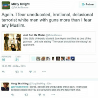 """Fake, Guns, and Memes: Misty Knight  Follow  Ericka Simone  Again. fear uneducated, irrational, delusional  terrorist white men with guns more than l fear  any Muslim  Just Call Me Mister  @MisterMetokur  Ohio State University student Sam Hyde identified as one of the  gunman. Left note stating """"The weak should fear the strong"""" at  apartment.  RETWEETS LIKES  21  16  10:03 AM 28 Nov 2016  21  t 16  Yung Skol King  Yungskolking 52m  @Ericka Simone I agree, people are uneducated these days. Thank god  sensible people like you are around to pick out the fake from true.  10 SOMEONE. PLEASE. STOP SAM HYDE."""