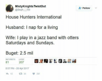 house hunters: MistyKnights Twistout  @Steph_Will  Follow  House Hunters International  Husband: I nap for a living  Wife: I play in a jazz band with otters  Saturdays and Sundays.  Buget: 2.5 mil  RETWEETS  LIKES  81  207  8:57 PM -20 Apr 2017  13 81207