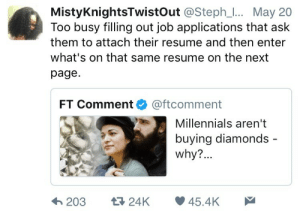 Millennials, Resume, and Page: MistyKnightsTwistOut @Steph_. May 20  Too busy filling out job applications that ask  them to attach their resume and then enter  what's on that same resume on the next  page  FT Comment@ftcomment  Millennials aren't  buying diamonds  why?  203 24K 45.4K The most frustrating parts of some job websites
