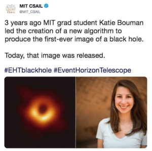 Black, Image, and Science: MIT CSAIL  CSAIL @MIT CSAIL  3 years ago MIT grad student Katie Bouman  led the creation of a new algorithm to  produce the first-ever image of a black hole.  Today, that image was released.  Women in science changing the world