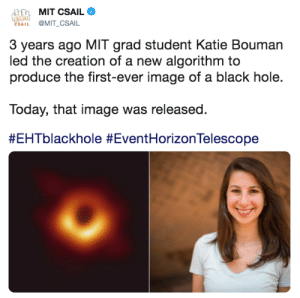 Memes, Ted, and Black: MIT CSAIL  das  ESAIL @MIT_CSAIL  3 years ago MIT grad student Katie Bouman  led the creation of a new algorithm to  produce the first-ever image of a black hole.  Today, that image was released.  #WomenInSTEM are taking us to new horizons! 💪  Watch Dr. Katie Bouman's TED Talk: https://www.ted.com/talks/katie_bouman_what_does_a_black_hole_look_like?language=en