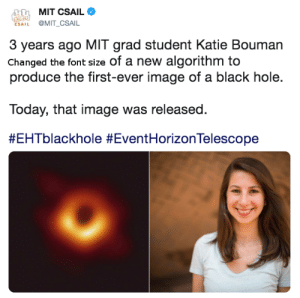 Black, Image, and Today: MIT CSAIL  ESAIL @MIT_CSAIL  3 years ago MIT grad student Katie Bouman  Changed the font size of a new algorithm to  produce the first-ever image of a black hole.  Today, that image was released.  My wife's daughter, Ladaesha, decided to persue a career in aerospace enigneering after hearing about Katie and seeing hidden figures. This is CHANGE in action.