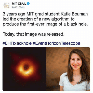 Memes, Black, and Image: MIT CSAIL  SAI MIT_CSAIL  3 years ago MIT grad student Katie Bouman  led the creation of a new algorithm to  produce the first-ever image of a black hole.  Today, that image was released.  It was a smart, strong and amazing woman that made the discovery.
