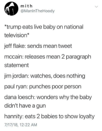 """Party, Paul Ryan, and Politics: mit h  @ManlnTheHoody  """"trump eats live baby on national  television*  jeff flake: sends mean tweet  mccain: releases mean 2 paragraph  statement  jim jordan: watches, does nothing  paul ryan: punches poor person  dana loesch: wonders why the baby  didn't have a gun  hannity: eats 2 babies to show loyalty  7/17/18, 12:22 AM"""