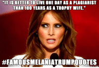 "One More Famous Melania Trump Quote...: MIT IS BETTER TO LIVE ONE DAY ASA PLAGIARIST  THAN 100 YEARS AS A TROPHY WIFE.""  made on impur One More Famous Melania Trump Quote..."