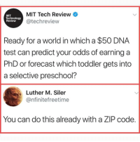 Memes, Forecast, and Technology: MIT Tech Review  @techreview  MIT  Technology  Review  Ready for a world in which a $50 DNA  test can predict your odds of earning a  PhD or forecast which toddler gets into  a selective preschool?  Luther M. Siler  @nfinitefreetime  You can do this already with a ZIP code @epicfunnypage is literally the funniest page 👌🏻👌🏻