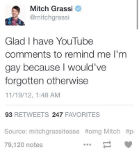 youtube comments: Mitch Grassi  @mitch grassi  Glad I have YouTube  comments to remind me l'm  gay because would've  forgotten otherwise  11/19/12, 1:48 AM  93  RETWEETS 247  FAVORITES  Source: mitchgrassitease #omg Mitch #p  79,120 notes