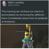 Confederate, Davis, and Jefferson Davis: Mitch Landrieu  @Mayor Landrieu  This morning we continue our march to  reconciliation by removing the Jefferson  Davis Confederate statue from its pedestal  of reverence