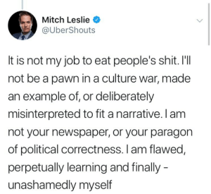 Shit, Tumblr, and Twitch: Mitch Leslie  @UberShouts  It is not my job to eat people's shit. I'lI  not be a pawn in a culture war, made  an example of, or deliberately  misinterpreted to fit a narrative. l am  not your newspaper, or your paragon  of political correctness. I am flawed,  perpetually learning and finally  unashamedly myself arteraeth:  mercyofficial: im actually losing my mind can we please make this tweet a twitch chat copypasta  It is not❌ my job👨‍🔬to eat🍽 people's shit💩. I'll not❌ be a pawn in a culture🏺 war⚔️, made an example✅❎ of, or deliberately misinterpreted😶 to fit a narrative📃📄.  I am not❌ your newspaper📰, or your paragon of political correctness👫👭👬. I am flawed🤭, perpetually learning🧒🏫 and finally - unashamedly myself🙌🧐