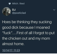 """Blackpeopletwitter, Hoes, and Chicken: Mitch. liked  DJ  @poeticlad  Hoes be thinking they sucking  good dick because I moaned  """"fuck """"... . First of all I forgot to put  the chicken out and my mom  almost home.  10/14/17,11:23 <p>Who&rsquo;s gonna come first (via /r/BlackPeopleTwitter)</p>"""