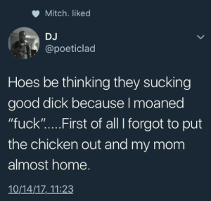 """Hoes, Chicken, and Dick: Mitch. liked  DJ  @poeticlad  Hoes be thinking they sucking  good dick because I moaned  """"fuck """"... . First of all I forgot to put  the chicken out and my mom  almost home.  10/14/17,11:23 Whos gonna come first"""