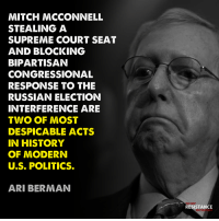 Politics, Supreme, and Supreme Court: MITCH MCCONNELL  STEALING A  SUPREME COURT SEAT  AND BLOCKING  BIPARTISAN  CONGRESSIONAL  RESPONSE TO THE  RUSSIAN ELECTION  INTERFERENCE ARE  TWO OF MOST  DESPICABLE ACTS  IN HISTORY  OF MODERN  U.S. POLITICS.  ARI BERMAN  TRUMP  RESISTANCE  MOVEMENT DESPICABLE MITCH
