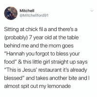"Blessed, Chick-Fil-A, and Food: Mitchell  @Mitchellford91  Sitting at chick fil a and there's a  (probably) 7 year old at the table  behind me and the mom goes  ""Hannah you forgot to bless your  food"" & this little girl straight up says  ""This is Jesus' restaurant it's already  blessed"" and takes another bite and l  almost spit out my lemonade Nice try Evans posts but I found the original tweet u whore !"