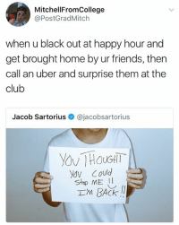 Club, Friends, and Memes: MitchellFromCollege  @PostGradMitch  when u black out at happy hour and  get brought home by ur friends, then  call an uber and surprise them at the  club  Jacob Sartorius@jacobsartorius  ydV Could  Im BACK 😂Damn
