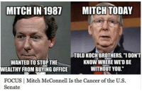 """Mitch McConnell is a paid puppet for the Koch brothers! Share if you agree and don't forget to LIKE the Proud Democrat!: MITCHIN 1987 MITCH TODAY  TOLD KOCH BROTHERS, """"I DON'T  KNOW WHERE WEDBE  WANTED TO STOP THE  WITHOUT YOU.""""  WEALTHY FROM BUYING OFFICE  FOCUS I Mitch McConnell Is the Cancer of the U.S  Senate Mitch McConnell is a paid puppet for the Koch brothers! Share if you agree and don't forget to LIKE the Proud Democrat!"""