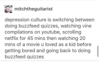 mitchthequitarist  depression culture is switching between  doing buzzfeed quizzes, watching vine  compilations on youtube, scrolling  netflix for 45 mins then watching 20  mins of a movie u loved as a kid before  getting bored and going back to doing  buzzfeed quizzes