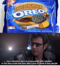 Tell us a food monstrosity that will make you say the same thing⠀ foodmonstrosity oreo burger 9gag: MITED  EDITION  CHEESEBURG  lavar  cremte  FLAWORED  GROUND GEEF  DO CHOCOLATE SANDWICH COOKIES  HET WT 122 071345g)  Your scientists were so preoccupied with whether  or not they could that they didn't stop to think if they should Tell us a food monstrosity that will make you say the same thing⠀ foodmonstrosity oreo burger 9gag