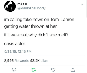Fake, News, and Water: mith  @ManinTheHoody  im calling fake news on Tomi Lahren  getting water thrown at her.  if it was real, why didn't she melt?  crisis actor.  5/23/18, 12:18 PM  8,995 Retweets 43.2K Likes