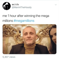 Funny, Mega, and Mega Millions: mith  @ManlnTheHoody  me 1 hour after winning the mega  millions #megamilions  5,307 views What are you doing with a billion 🤔