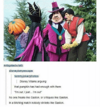 """goodnight: mitigatedwrath  disneyismyescape  tommyjokerphotos  Disney Villains arguing  that pumpkin has had enough with them  I'm out, I just... I'm out""""  No one freaks like Gaston, or critiques like Gaston,  In a bitching match nobody shrieks like Gaston goodnight"""