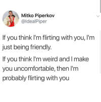 Latinos, Memes, and Weird: Mitko Piperkov  @ldealPiper  If you think I'm flirting with you, l'm  just being friendly  If you think I'm weird and l make  you uncomfortable, then l'm  probably flirting with you Lmaoo 😊😊😊😂😂 🔥 Follow Us 👉 @latinoswithattitude 🔥 latinosbelike latinasbelike latinoproblems mexicansbelike mexican mexicanproblems hispanicsbelike hispanic hispanicproblems latina latinas latino latinos hispanicsbelike