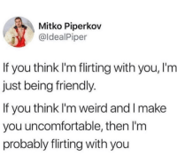 Weird, Don, and Think: Mitko Piperkov  @ldealPiper  If you think I'm flirting with you, I'm  just being friendly.  If you think I'm weird and l make  you uncomfortable, then l'm  probably flirting with you Don't misunderstand it