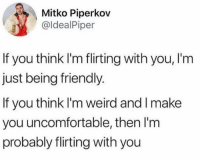 Memes, Weird, and Truth: Mitko Piperkov  @ldealPiper  If you think I'm flirting with you, I'm  just being friendly  If you think I'm weird and I make  you uncomfortable, then I'm  probably flirting with you 🙋🏻‍♂️ (Truth bomb via @idealpiper )