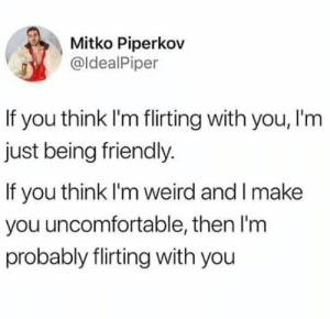Weird, Irl, and Me IRL: Mitko Piperkov  @ldealPiper  If you think I'm flirting with you, l'm  just being friendly.  If you think I'm weird and l make  you uncomfortable, then I'm  probably flirting with you Me irl