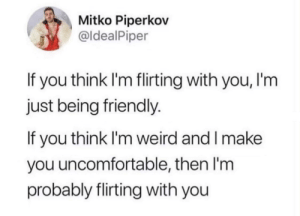 Flirting is hard: Mitko Piperkov  @ldealPiper  If you think I'm flirting with you, I'm  just being friendly.  If you think I'm weird and I make  you uncomfortable, then I'm  probably flirting with you Flirting is hard
