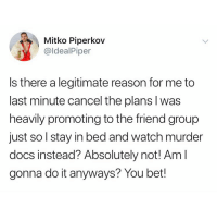 Watch, Girl Memes, and Reason: Mitko Piperkov  @ldealPiper  Is there a legitimate reason for me to  last minute cancel the plans l was  heavily promoting to the friend group  just so l stay in bed and watch murder  docs instead? Absolutely not! Am l  gonna do it anyways? You bet! Bundy > Brunch @idealpiper