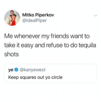 So sick of toxic people who keep telling me to stop drinking. @idealpiper: Mitko Piperkov  @ldealPiper  Me whenever my friends want to  take it easy and refuse to do tequila  shots  ye @kanyewest  Keep squares out yo circle So sick of toxic people who keep telling me to stop drinking. @idealpiper