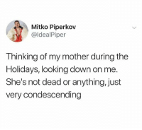 Condescending, Dank Memes, and Mother: Mitko Piperkov  @ldealPiper  Thinking of my mother during the  Holidays, looking down on me.  She's not dead or anything, just  very condescending @idealpiper