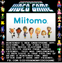 Miitomo.: Mitomo  NINTENDO' s NEW SMARTPHONE APP,  MII TOMO, IS THE FIRST EVER  SOCIAL MEDIA PLATFORM THAT  RESTRICTS USERS FROM ADDING  FRIENDS. THIS WAS IMPLEMENTED  TO REPLICATE A TRUE FEELING OF  BEING A NINTENDO FAN, WHO  OFTEN DON'T HAVE ANY FRIENDS  FB. COM DID YOUKNONVIDEOGAME Miitomo.