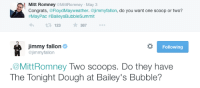 <p>Bets are taken very seriously when ice cream is involved! </p>: Mitt Romney @MittRomney May 3  #MayPac #BaileysBubbleSummit  3 123387.  jimmy fallon Ф  @jimmyfallon  Following  .@MittRomney Two scoops. Do they have  The Tonight Dough at Bailey's Bubble? <p>Bets are taken very seriously when ice cream is involved! </p>