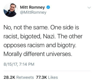 queenieeegoldstein: what fucking timeline are we living in right now: Mitt Romney  @MittRomney  No, not the same. One side is  racist, bigoted, Nazi. The other  opposes racism and bigotry.  Morally different universes.  8/15/17, 7:14 PM  28.2K Retweets 77.3K Likes queenieeegoldstein: what fucking timeline are we living in right now