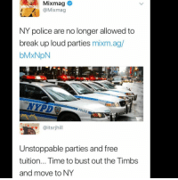 Memes, Police, and Break: Mixmag  @Mixmag  NY police are no longer allowed to  break up loud parties mixm.ag/  bMxNpN  NYPD  @itsrjhill  Unstoppable parties and free  tuition... Time to bust out the Timbs  and move to NY 👌🏽